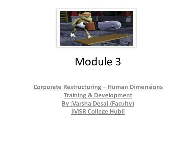 Module 3 Corporate Restructuring – Human Dimensions Training & Development By :Varsha Desai (Faculty) IMSR College Hubli