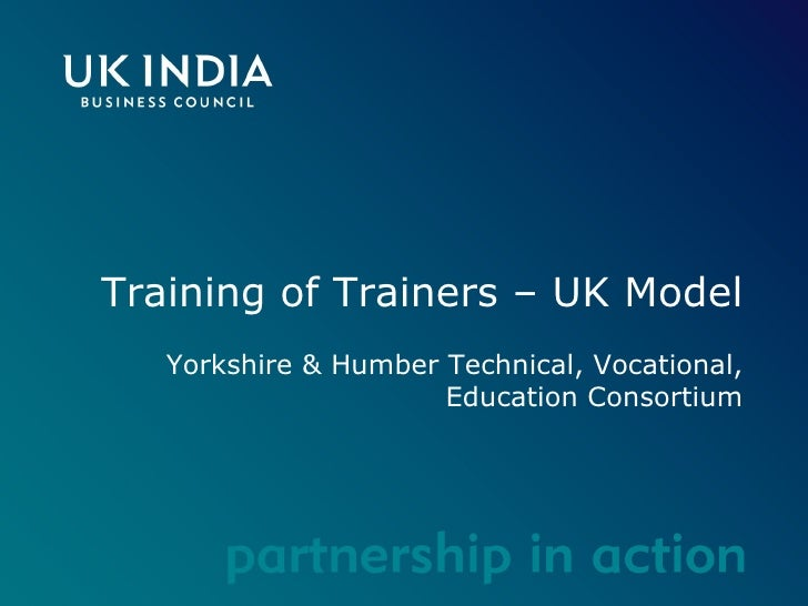 Training of Trainers – UK Model Yorkshire & Humber Technical, Vocational, Education Consortium