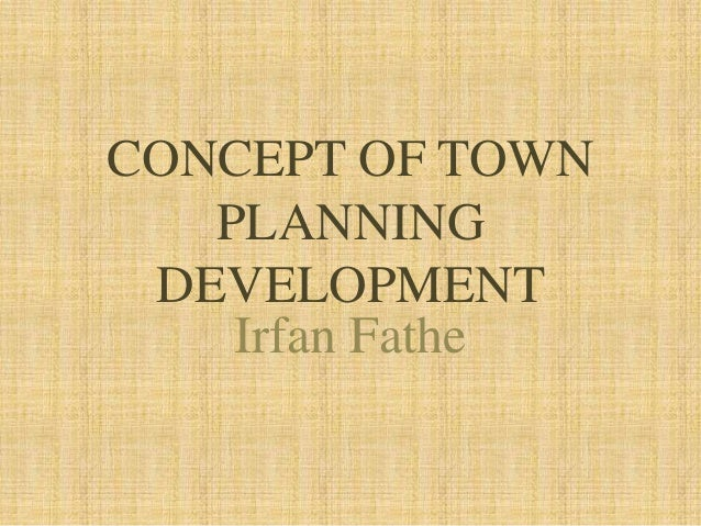 CONCEPT OF TOWN PLANNING DEVELOPMENT Irfan Fathe