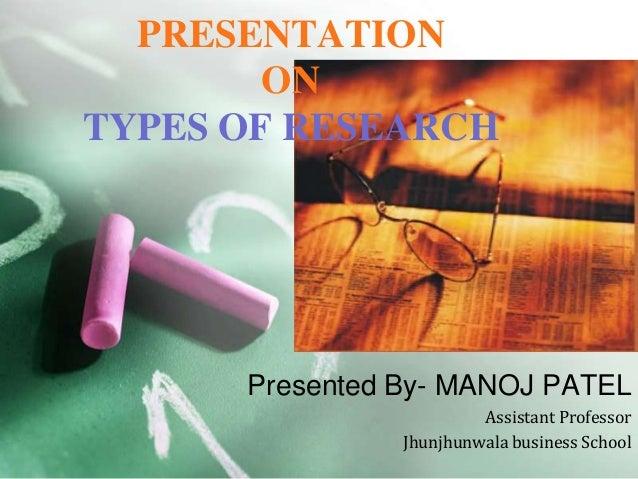 PRESENTATION ON TYPES OF RESEARCH  Presented By- MANOJ PATEL Assistant Professor Jhunjhunwala business School