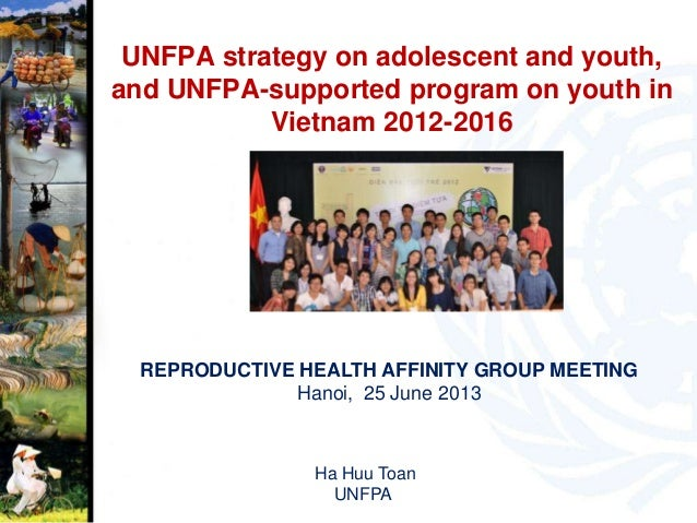 UNFPA strategy on adolescent and youth,and UNFPA-supported program on youth inVietnam 2012-2016REPRODUCTIVE HEALTH AFFINIT...