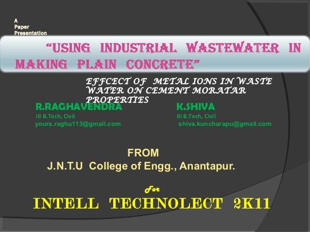 A Paper Presentation  EFFCECT OF METAL IONS IN WASTE WATER ON CEMENT MORATAR PROPERTIES  R.RAGHAVENDRA  K.SHIVA  III B.Tec...