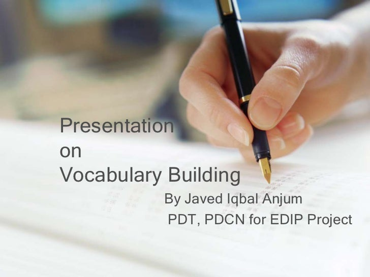 PresentationonVocabulary Building          By Javed Iqbal Anjum          PDT, PDCN for EDIP Project
