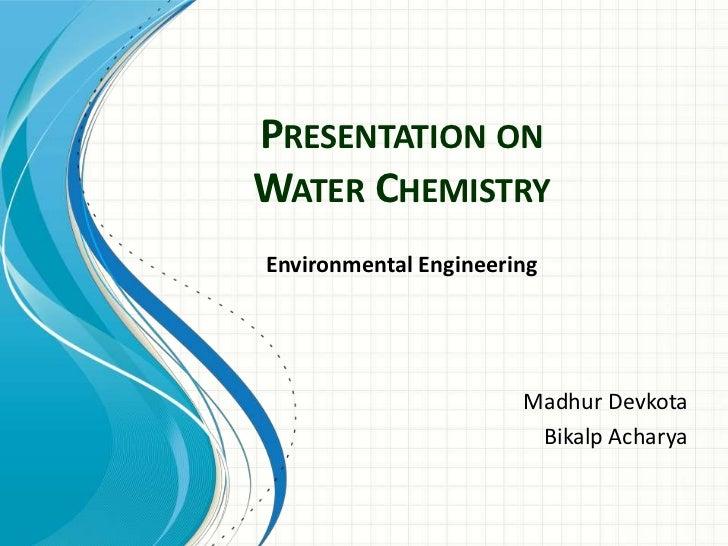 PRESENTATION ONWATER CHEMISTRYEnvironmental Engineering                       Madhur Devkota                        Bikalp...