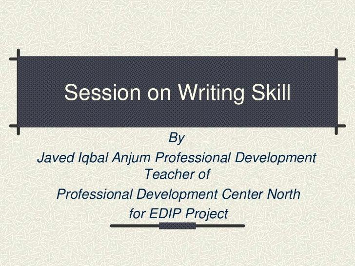 Session on Writing Skill                    ByJaved Iqbal Anjum Professional Development                 Teacher of   Prof...