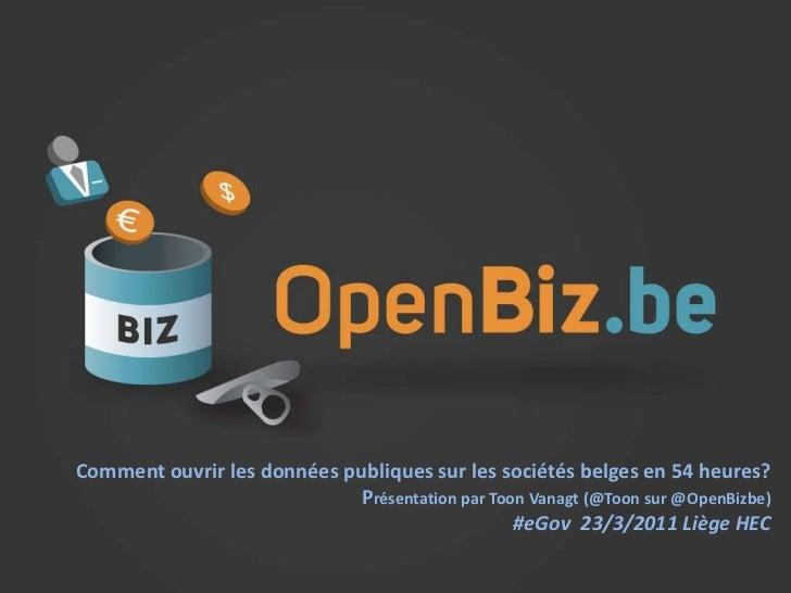 www.openbiz.be<br />Comment ouvrir les donnéespubliquessur les sociétésbelges en 54 heures?<br />Présentationpar ToonVanag...
