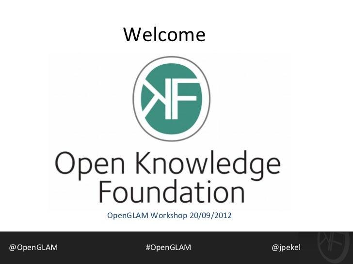 Welcome            OpenGLAM Workshop 20/09/2012@OpenGLAM           #OpenGLAM              @jpekel