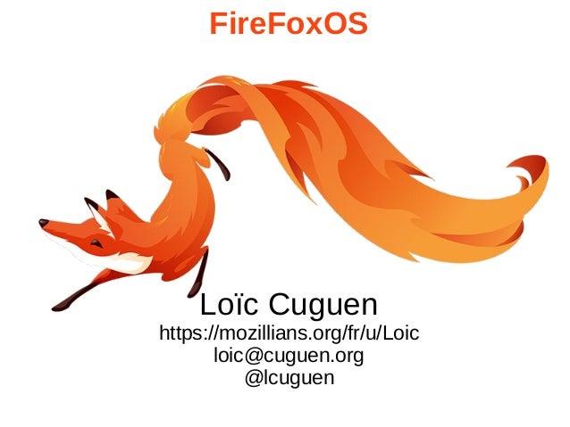 FireFoxOS Loïc Cuguen https://mozillians.org/fr/u/Loic loic@cuguen.org @lcuguen