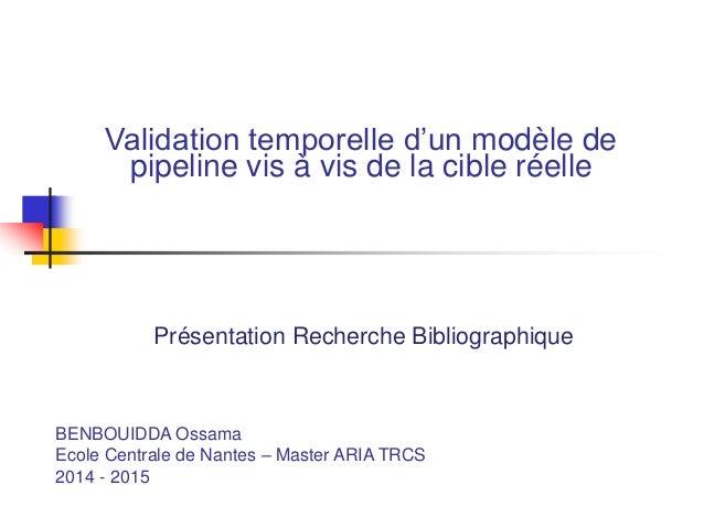 Validation temporelle d'un modèle de pipeline vis à vis de la cible réelle Présentation Recherche Bibliographique BENBOUID...