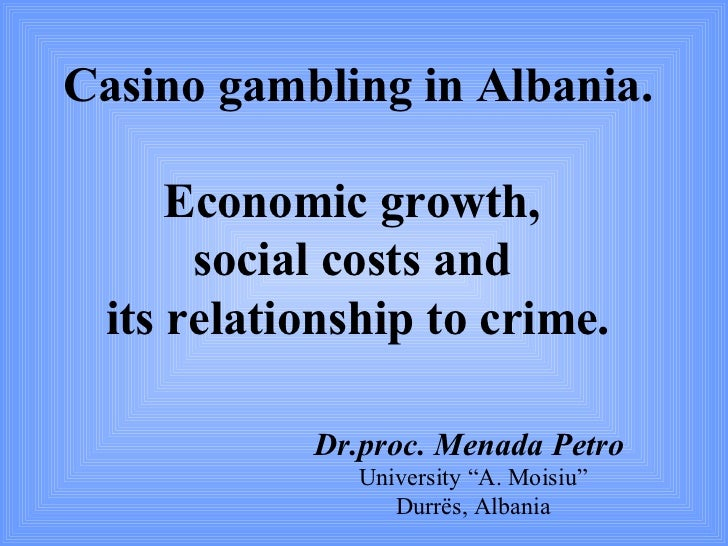 Casino gambling in Albania.     Economic growth,      social costs and its relationship to crime.           Dr.proc. Menad...