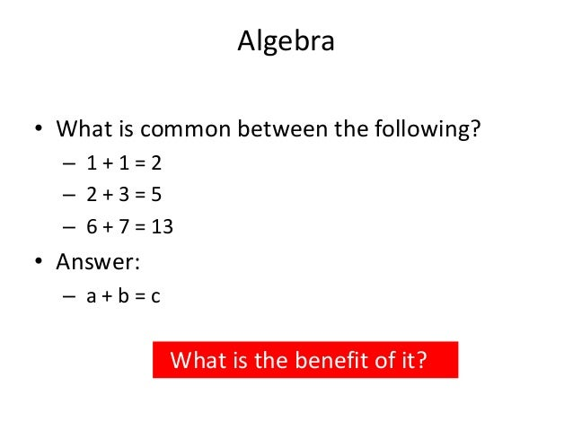 Algebra • What is common between the following? – 1 + 1 = 2 – 2 + 3 = 5 – 6 + 7 = 13 • Answer: – a + b = c What is the ben...
