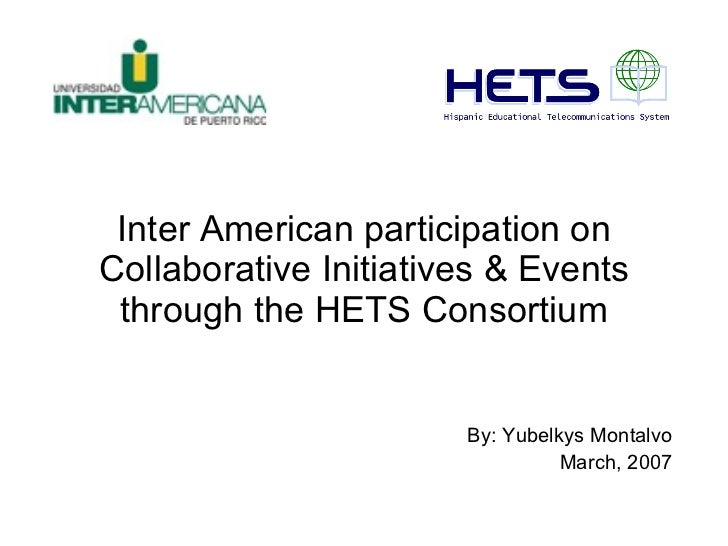 Inter American participation on Collaborative Initiatives & Events through the HETS Consortium By: Yubelkys Montalvo March...