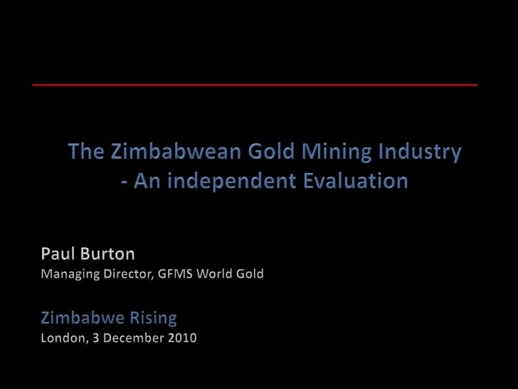 The Zimbabwean Gold Mining Industry<br />- An independent Evaluation<br />Paul Burton<br />Managing Director, GFMS World G...