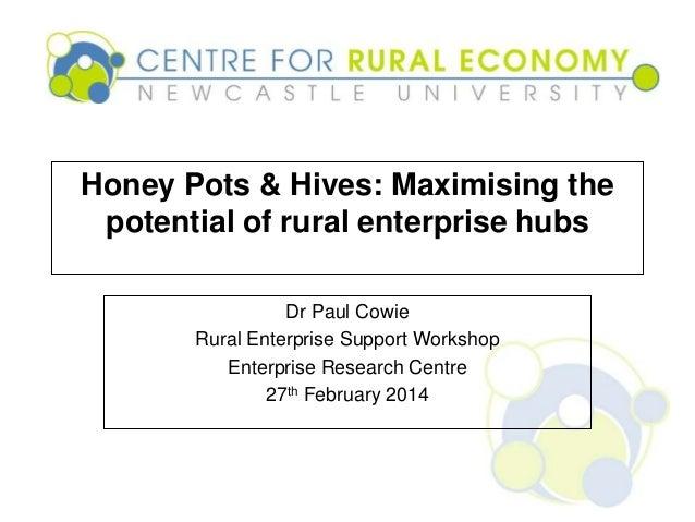 Business Premises: Honey Pots & Hives- Maximizing the potential of rural enterprise hubs - Dr Paul Cowie, Research Associate, Centre for Rural Economy, Newcastle University