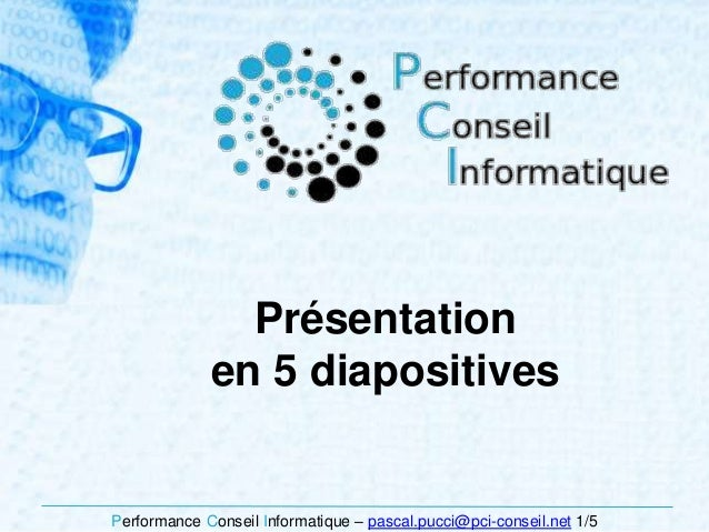 Performance Conseil Informatique – pascal.pucci@pci-conseil.net 1/5 Présentation en 5 diapositives