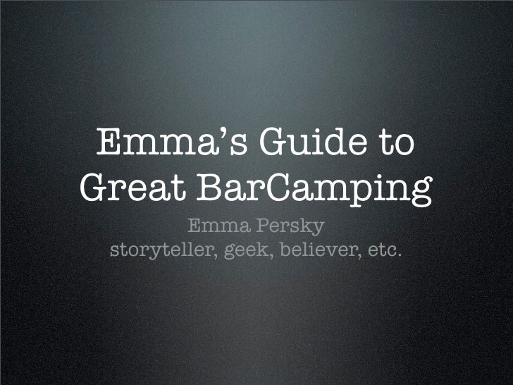 Emma's Guide to Great BarCamping          Emma Persky  storyteller, geek, believer, etc.
