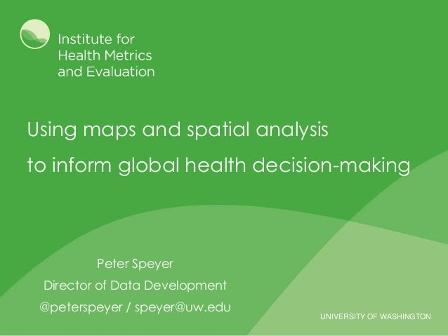 UNIVERSITY OF WASHINGTON Using maps and spatial analysis to inform global health decision-making Peter Speyer Director of ...