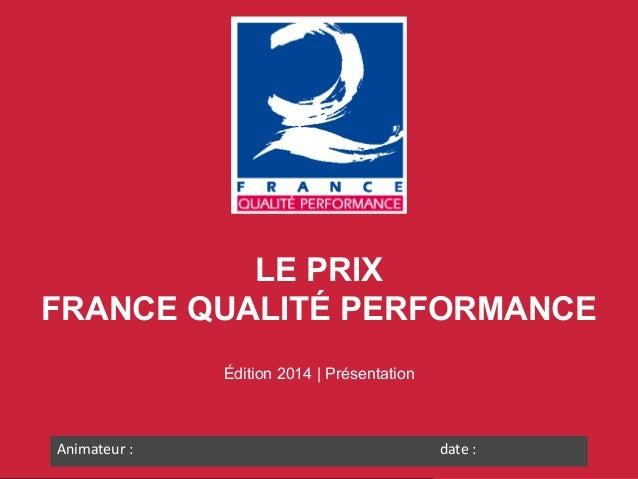 LE PRIX FRANCE QUALITÉ PERFORMANCE Édition 2014 | Présentation  Animateur :  date :