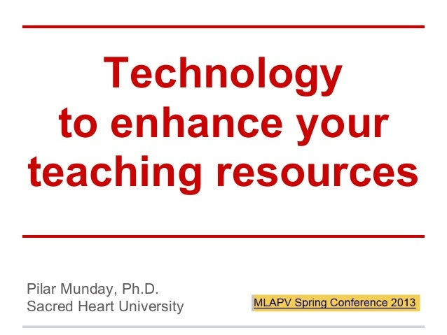 Technology to enhance your teaching resources Pilar Munday, Ph.D. Sacred Heart University