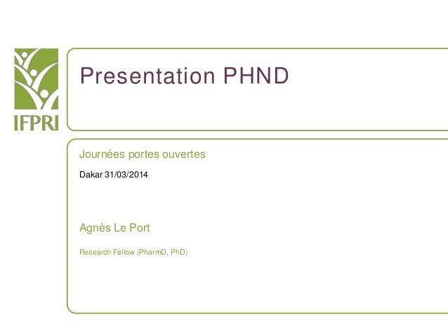 Presentation PHND Journées portes ouvertes Dakar 31/03/2014 Agnès Le Port Research Fellow (PharmD, PhD)