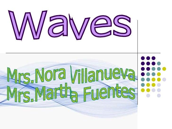 Waves Mrs.Nora Villanueva Mrs.Martha Fuentes