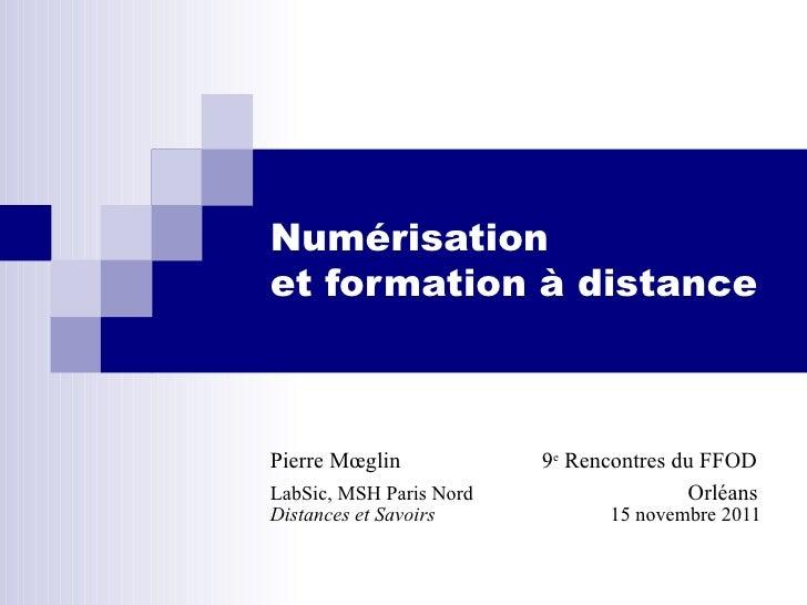 Numérisation  et formation à distance  Pierre Mœglin  9 e  Rencontres du FFOD LabSic, MSH Paris Nord   Orléans Distances e...
