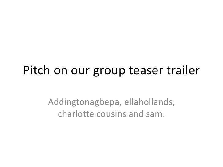 Pitch on our group teaser trailer<br />Addingtonagbepa, ellahollands, charlotte cousins and sam.<br />