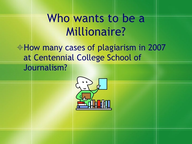 Who wants to be a Millionaire? <ul><li>How many cases of plagiarism in 2007 at Centennial College School of Journalism? </...