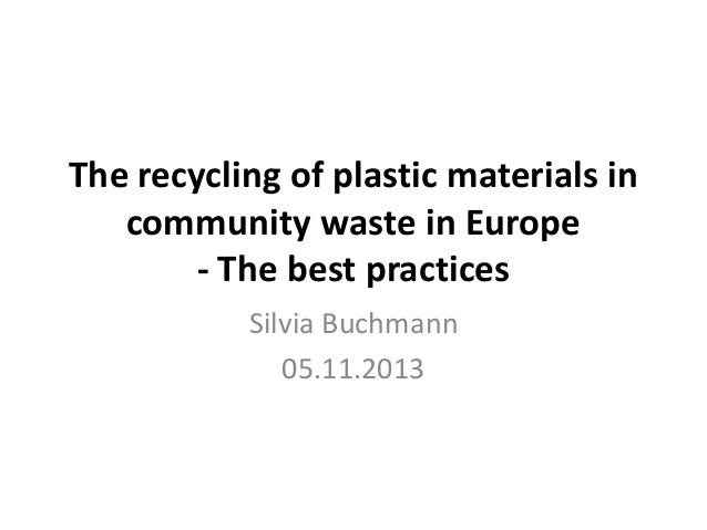The recycling of plastic materials in community waste in Europe - The best practices Silvia Buchmann 05.11.2013