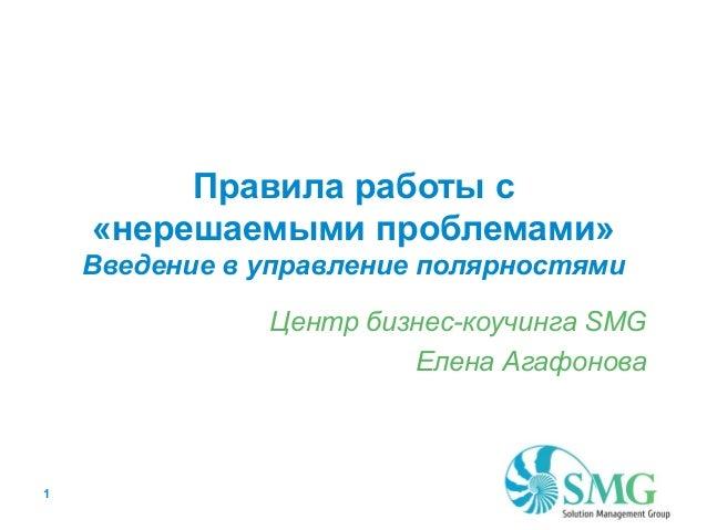 Правила работы с «нерешаемыми проблемами» Введение в управление полярностями Центр бизнес-коучинга SMG Елена Агафонова  1