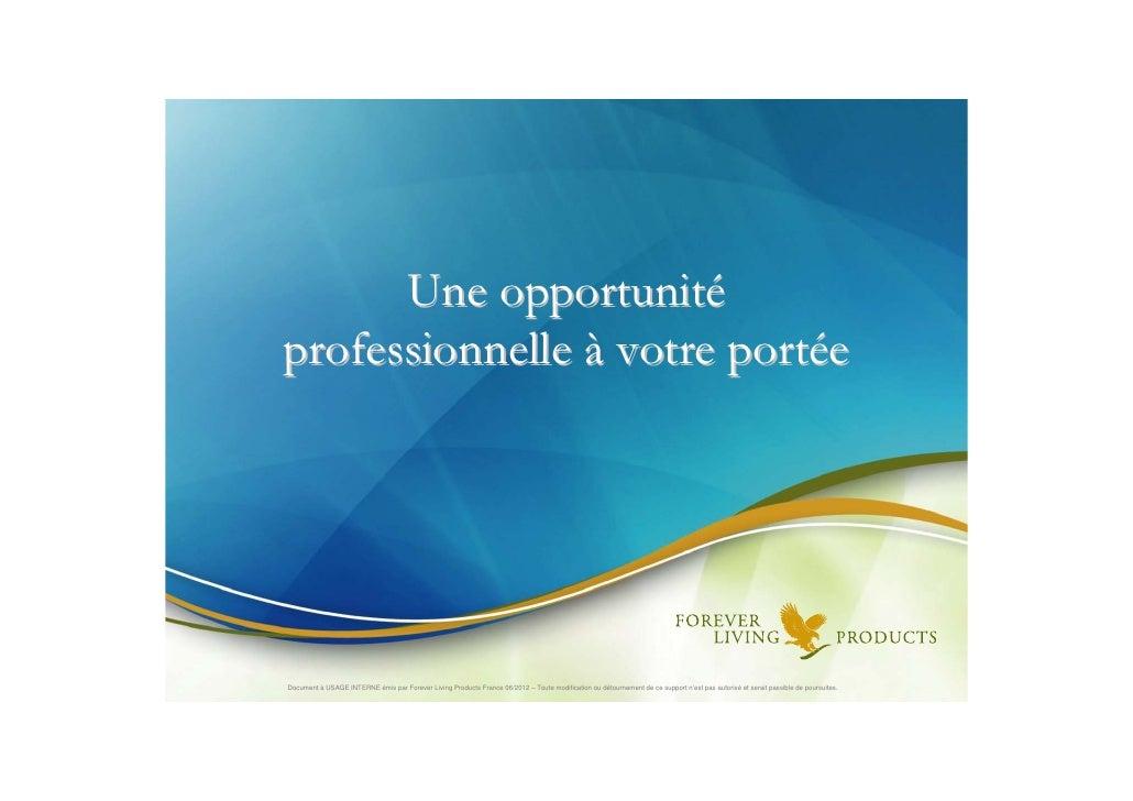 Une opportunitéprofessionnelle à votre portéeDocument à USAGE INTERNE émis par Forever Living Products France 06/2012 – To...