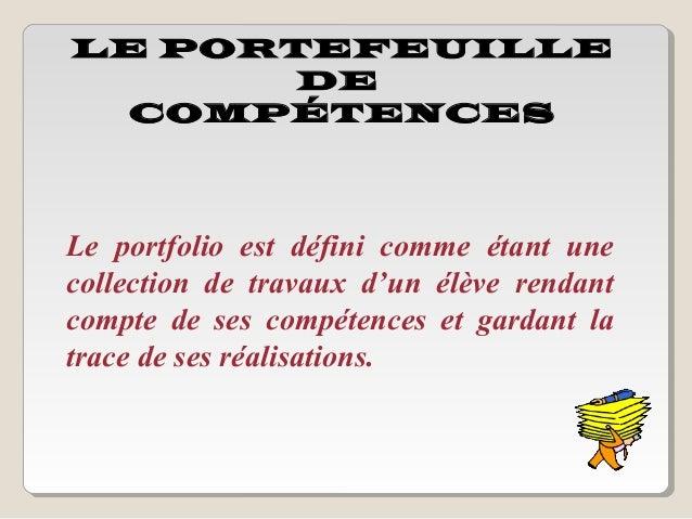 LE PORTEFEUILLE       DE  COMPÉTENCESLe portfolio est défini comme étant unecollection de travaux d'un élève rendantcompte...