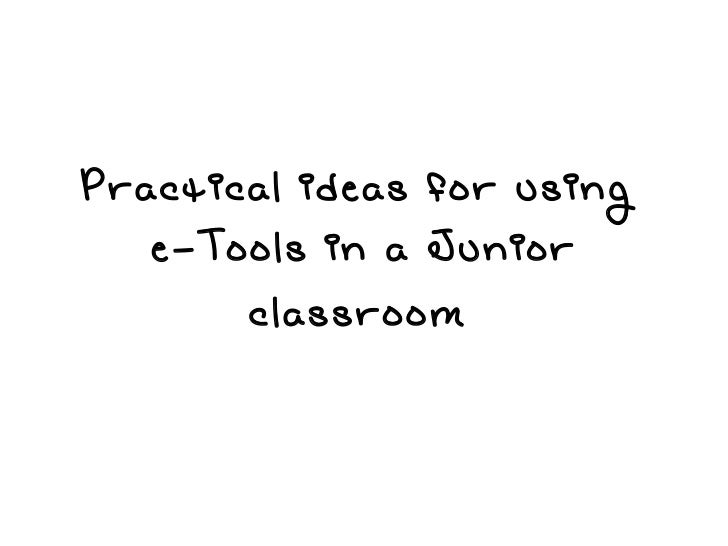Practical ideas for using e-Tools in a Junior classroom
