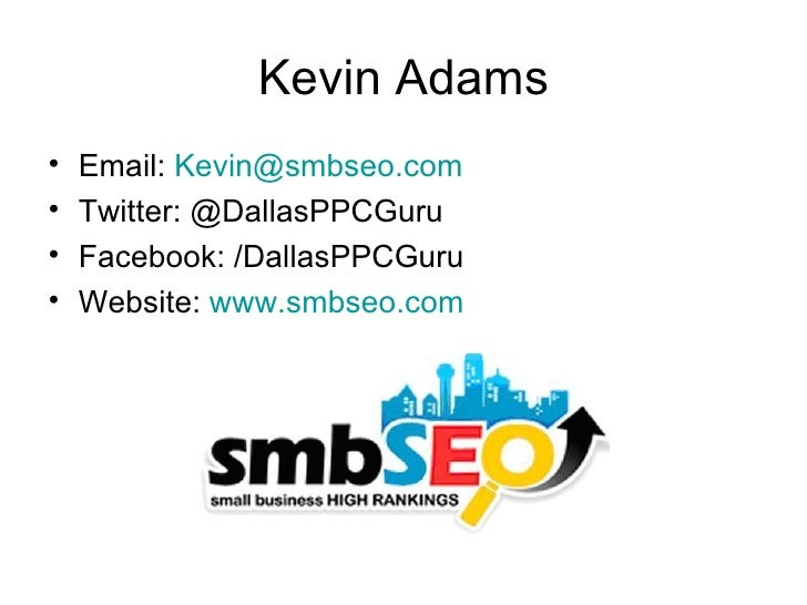 Kevin Adams•   Email: Kevin@smbseo.com•   Twitter: @DallasPPCGuru•   Facebook: /DallasPPCGuru•   Website: www.smbseo.com