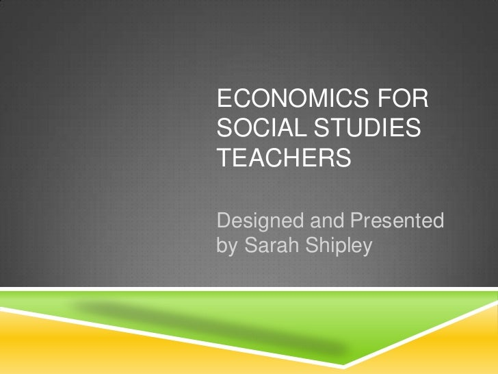 ECONOMICS FORSOCIAL STUDIESTEACHERSDesigned and Presentedby Sarah Shipley