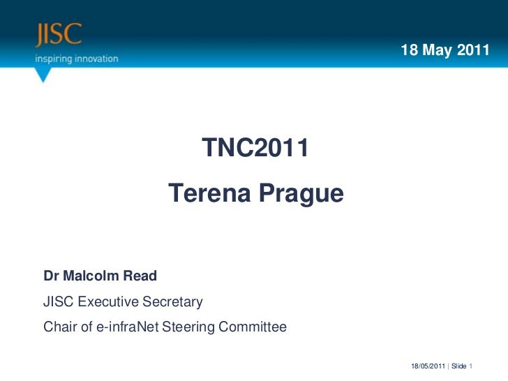18 May 2011                        TNC2011                   Terena PragueDr Malcolm ReadJISC Executive SecretaryChair of ...