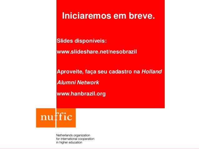 Iniciaremos em breve. Slides disponíveis: www.slideshare.net/nesobrazil Aproveite, faça seu cadastro na Holland Alumni Net...