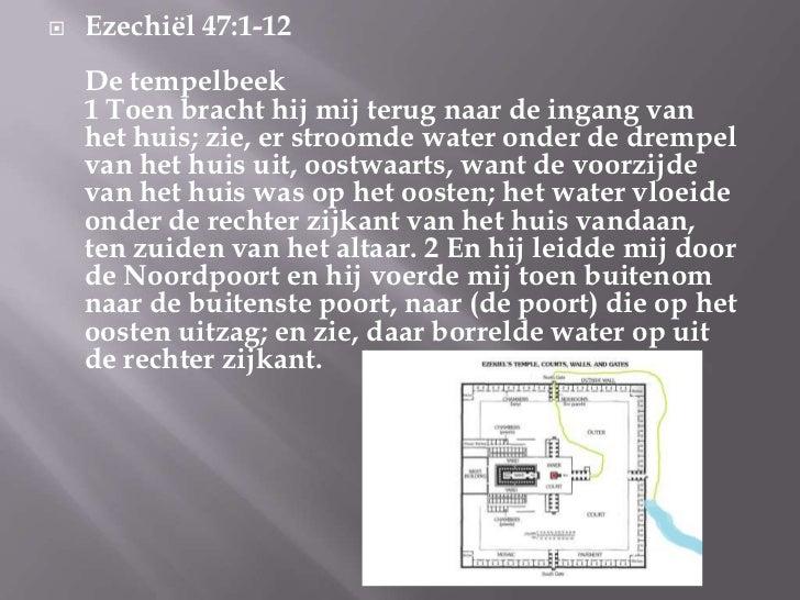    Ezechiël 47:1-12    De tempelbeek    1 Toen bracht hij mij terug naar de ingang van    het huis; zie, er stroomde wate...