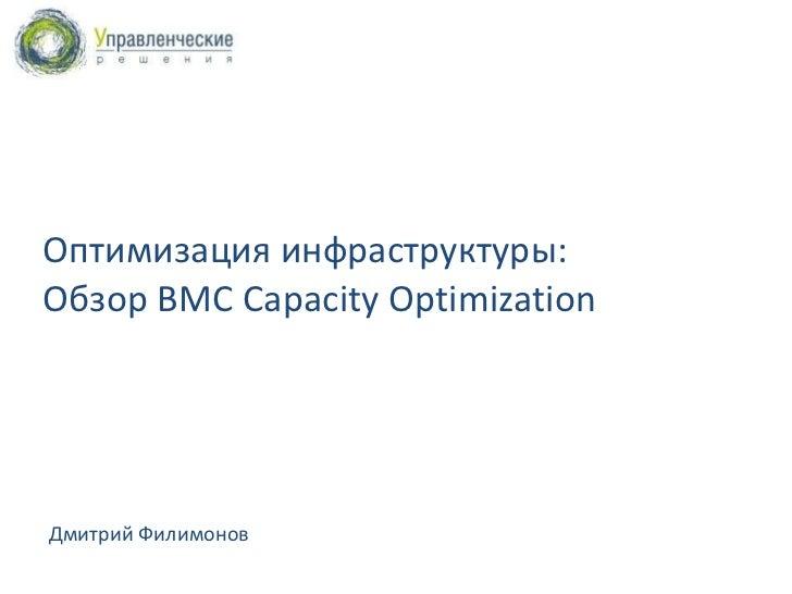 Оптимизация инфраструктуры:  Обзор  BMC Capacity Optimization Дмитрий Филимонов 5 Декабрь, 2011