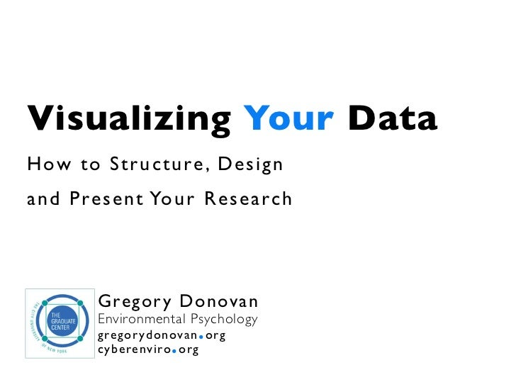 Visualizing Your DataHow to Str ucture , Designand Present Your Research       G re go r y D o n ov a n       Environmenta...