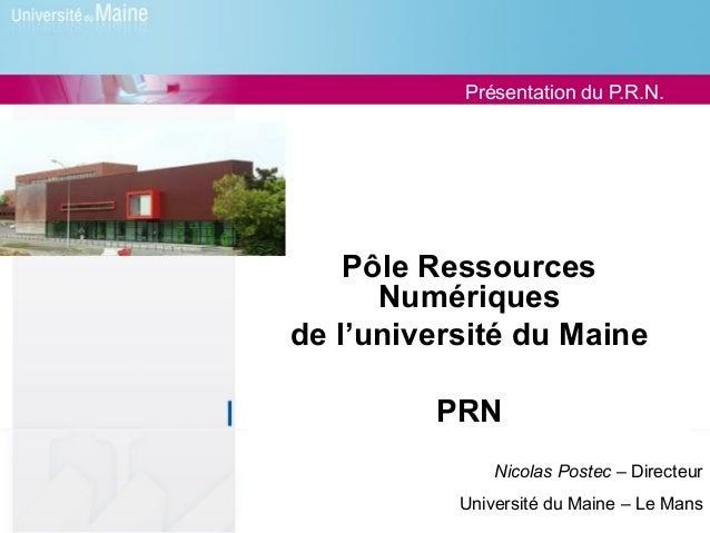 Présentation du P.R.N.    Pôle Ressources      Numériquesde l'université du Maine         PRN               Nicolas Postec...