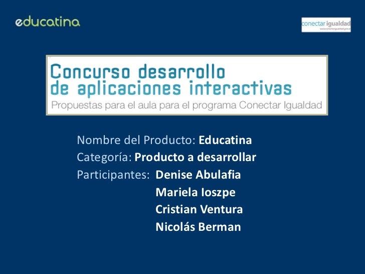 Nombre del Producto: EducatinaCategoría: Producto a desarrollarParticipantes: Denise Abulafia               Mariela Ioszpe...