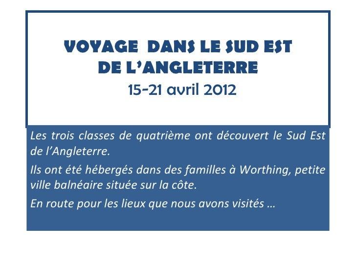 VOYAGE DANS LE SUD EST         DE L'ANGLETERRE            15-21 avril 2012Les trois classes de quatrième ont découvert le ...