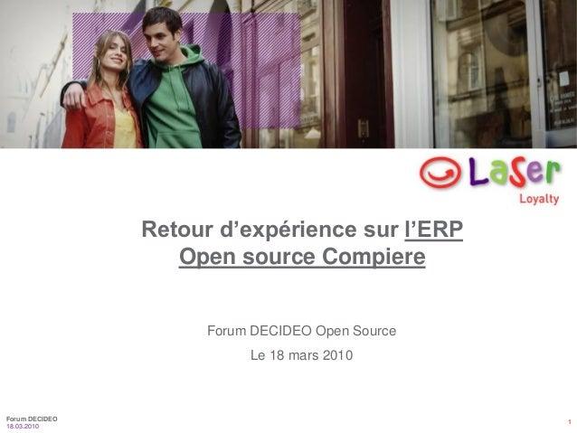 1 18.03.2010 Forum DECIDEO Forum DECIDEO Open Source Le 18 mars 2010 Retour d'expérience sur l'ERP Open source Compiere