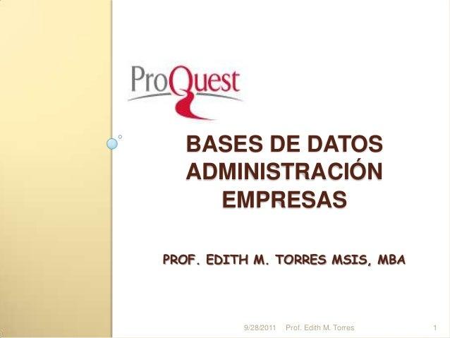 BASES DE DATOS ADMINISTRACIÓN EMPRESAS PROF. EDITH M. TORRES MSIS, MBA 19/28/2011 Prof. Edith M. Torres