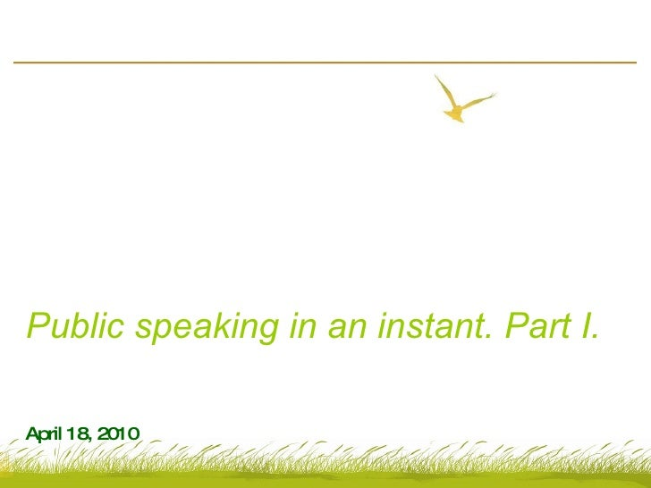 Public speaking in an instant. Part I. April 18, 2010