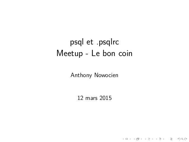 psql et .psqlrc Meetup - Le bon coin Anthony Nowocien 12 mars 2015