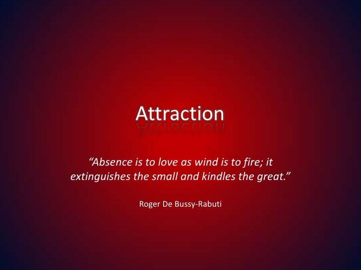 "Attraction<br />""Absence is to love as wind is to fire; it extinguishes the small and kindles the great.""<br />Roger De Bu..."