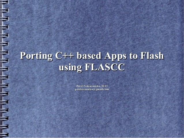 Porting C++ based Apps to Flash        using FLASCC            Pavel Nakaznenko, 2013           p.nakaznenko@gmail.com