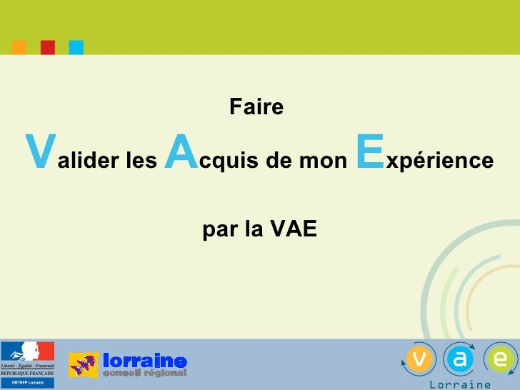 <ul><li>Faire  </li></ul><ul><li>V alider les  A cquis de mon  E xpérience </li></ul><ul><li>par la VAE </li></ul>